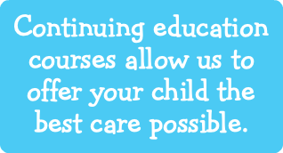 Continuing education courses allow us to offer your child the best care possible.